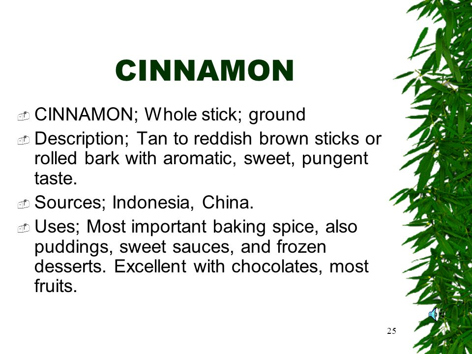 25 CINNAMON CINNAMON; Whole stick; ground Description; Tan to reddish brown sticks or rolled bark with aromatic, sweet, pungent taste.