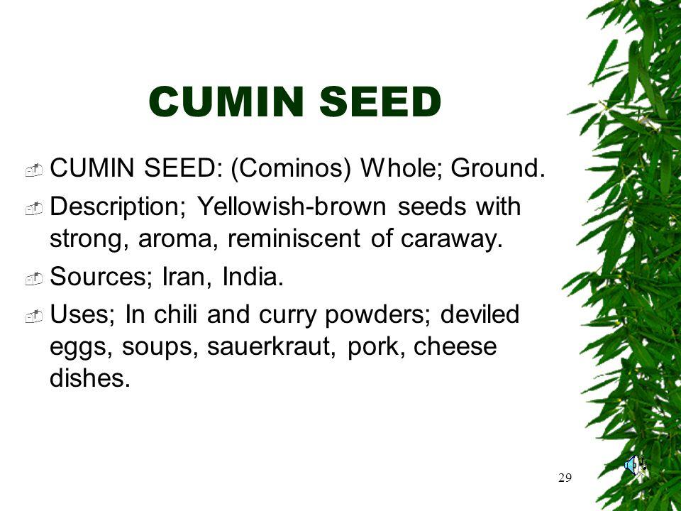 29 CUMIN SEED CUMIN SEED: (Cominos) Whole; Ground.