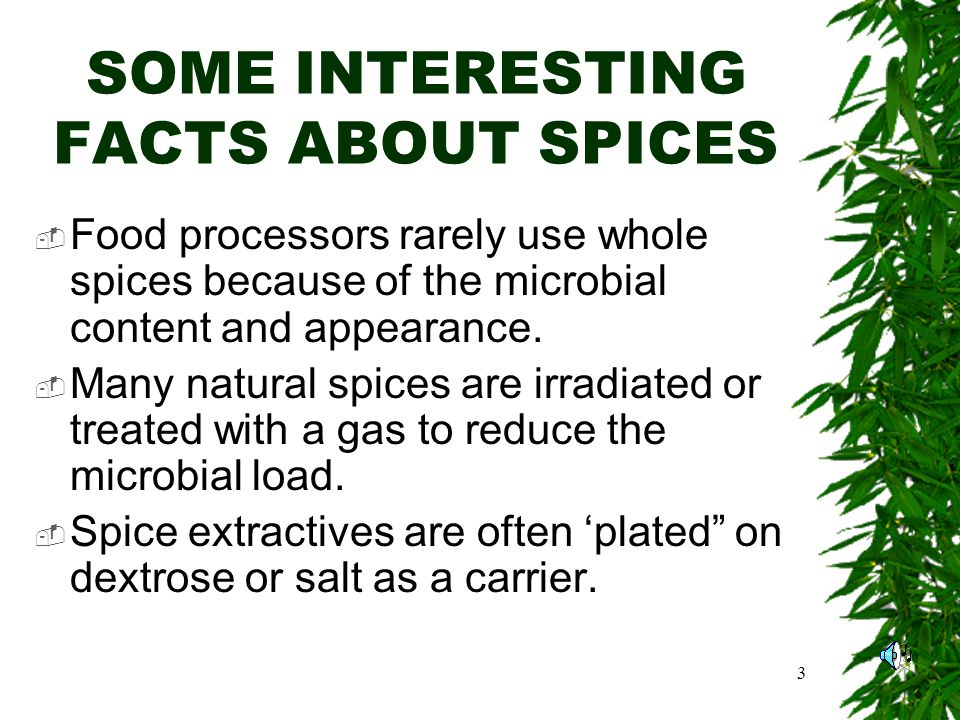 3 SOME INTERESTING FACTS ABOUT SPICES Food processors rarely use whole spices because of the microbial content and appearance.