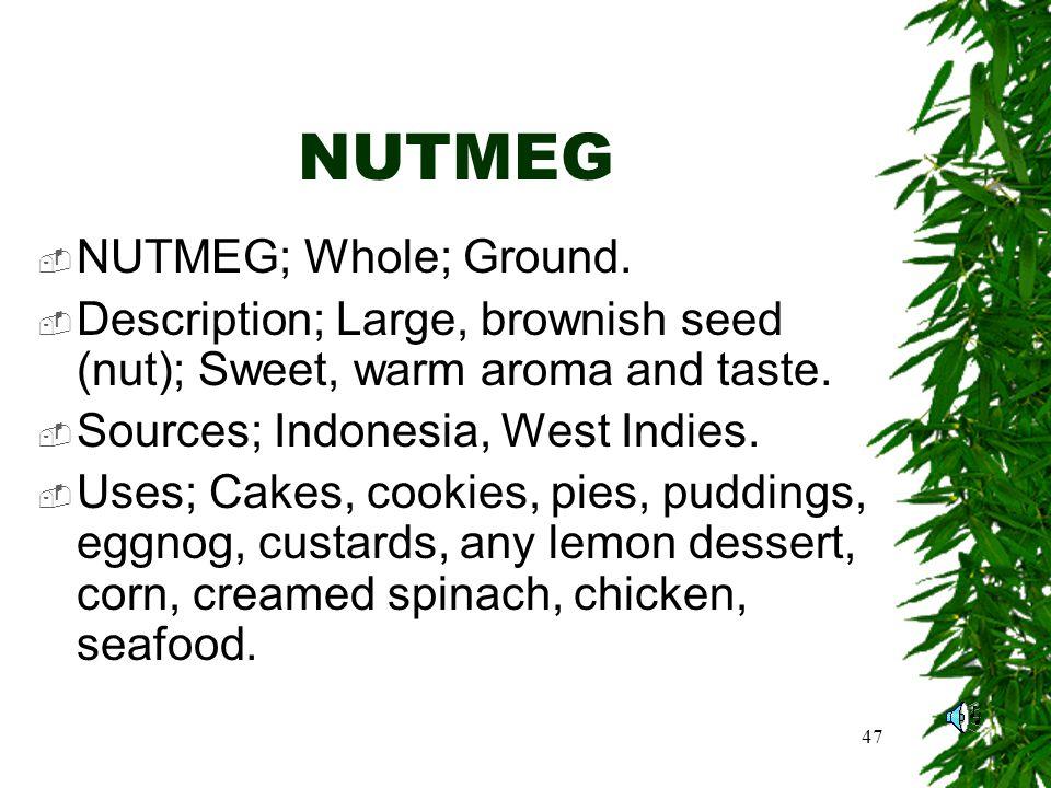 47 NUTMEG NUTMEG; Whole; Ground.