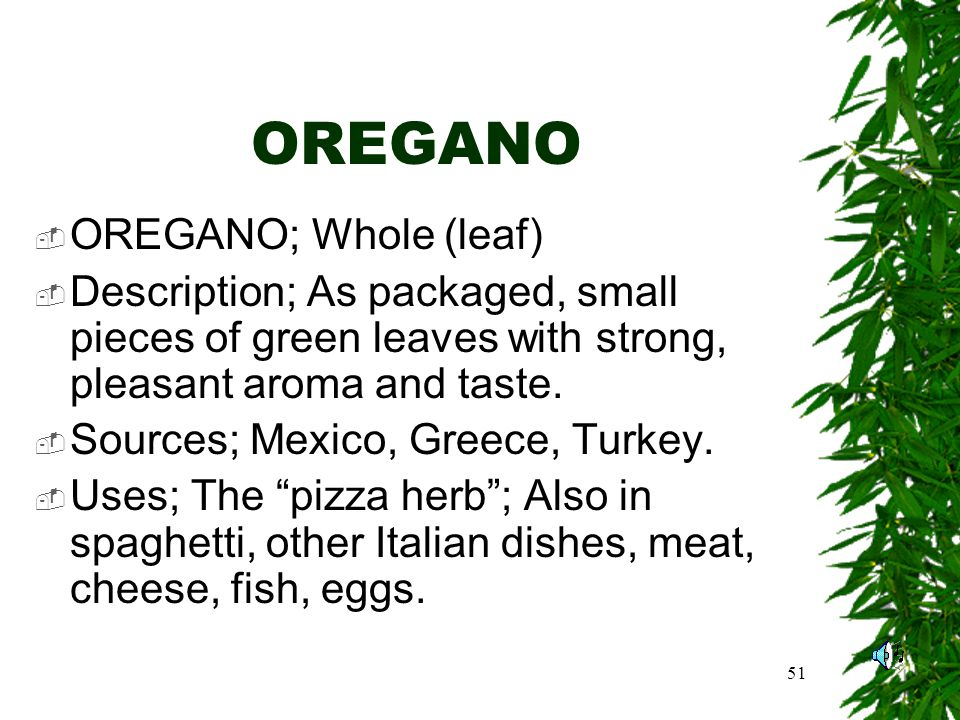 51 OREGANO OREGANO; Whole (leaf) Description; As packaged, small pieces of green leaves with strong, pleasant aroma and taste.