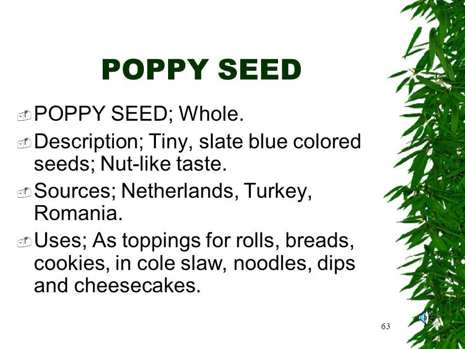 63 POPPY SEED POPPY SEED; Whole. Description; Tiny, slate blue colored seeds; Nut-like taste.