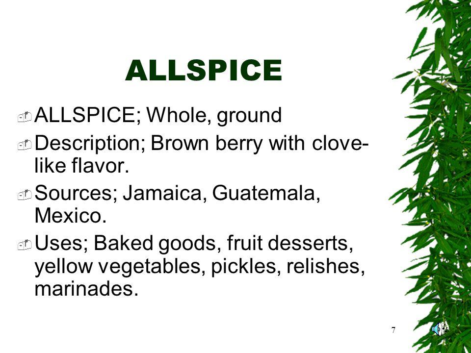 7 ALLSPICE ALLSPICE; Whole, ground Description; Brown berry with clove- like flavor.