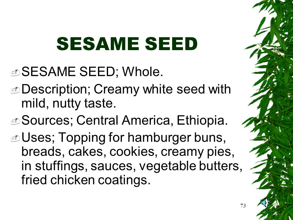 73 SESAME SEED SESAME SEED; Whole. Description; Creamy white seed with mild, nutty taste.