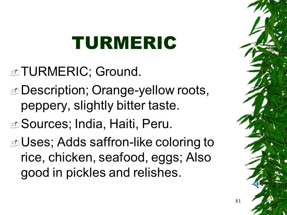 81 TURMERIC TURMERIC; Ground. Description; Orange-yellow roots, peppery, slightly bitter taste.