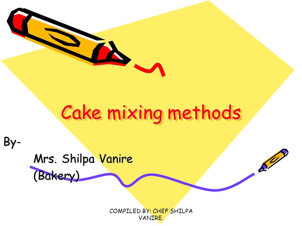 COMPILED BY: CHEF SHILPA VANIRE.Introduction There are certain mixing methods used in cake making.