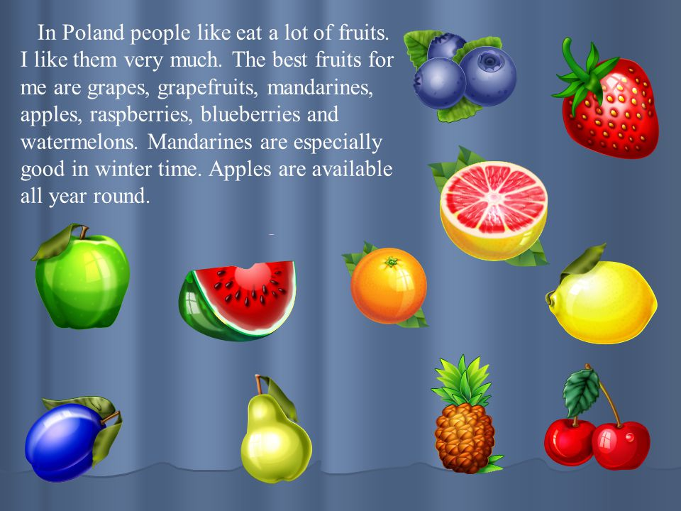 In Poland people like eat a lot of fruits. I like them very much. The best fruits for me are grapes, grapefruits, mandarines, apples, raspberries, blu