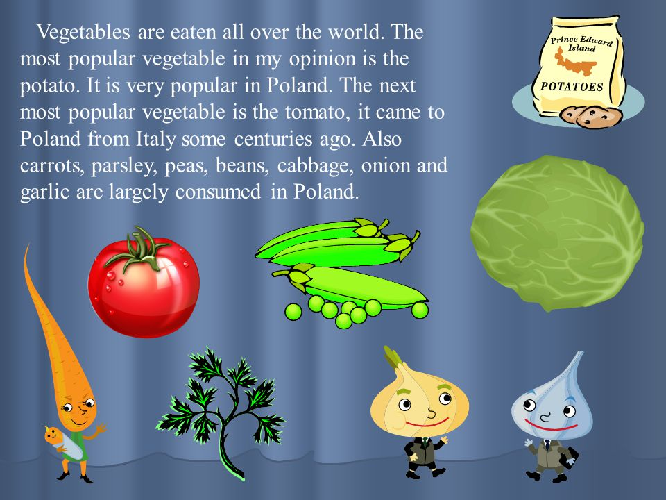 Vegetables are eaten all over the world. The most popular vegetable in my opinion is the potato. It is very popular in Poland. The next most popular v