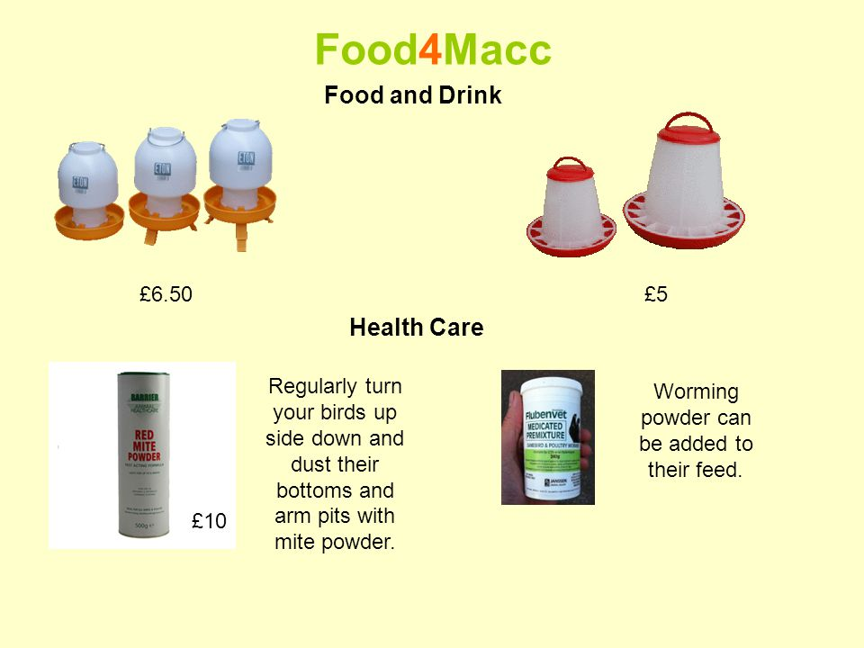 Food4Macc Food and Drink £6.50£5 Health Care £10 Regularly turn your birds up side down and dust their bottoms and arm pits with mite powder.
