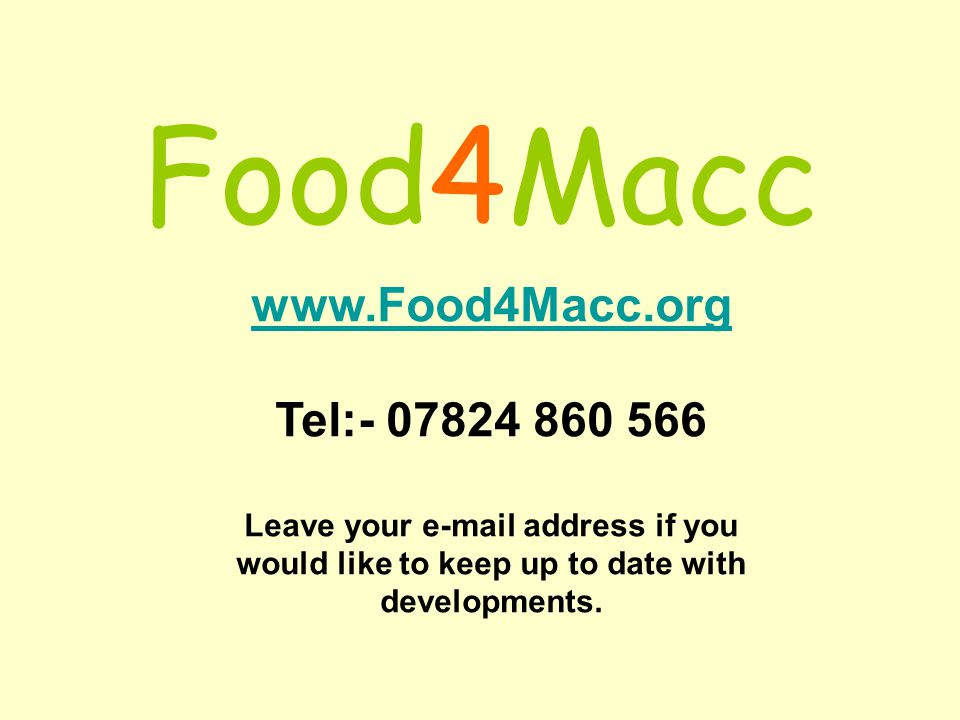 Food4Macc www.Food4Macc.org Tel:- 07824 860 566 Leave your e-mail address if you would like to keep up to date with developments.