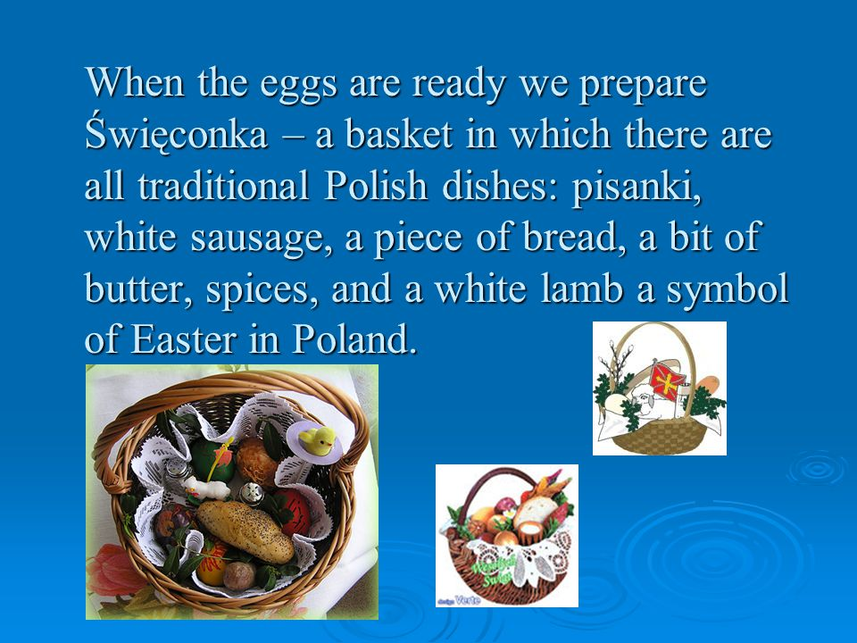 When the eggs are ready we prepare Święconka – a basket in which there are all traditional Polish dishes: pisanki, white sausage, a piece of bread, a bit of butter, spices, and a white lamb a symbol of Easter in Poland.
