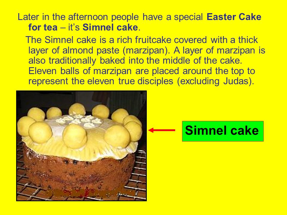Later in the afternoon people have a special Easter Cake for tea – its Simnel cake. The Simnel cake is a rich fruitcake covered with a thick layer of
