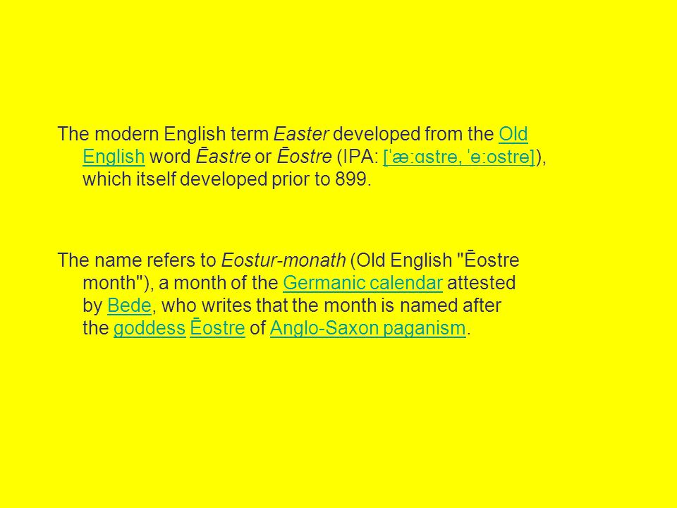 The modern English term Easter developed from the Old English word Ēastre or Ēostre (IPA: [ˈæːɑstre, ˈeːostre] ), which itself developed prior to 899.