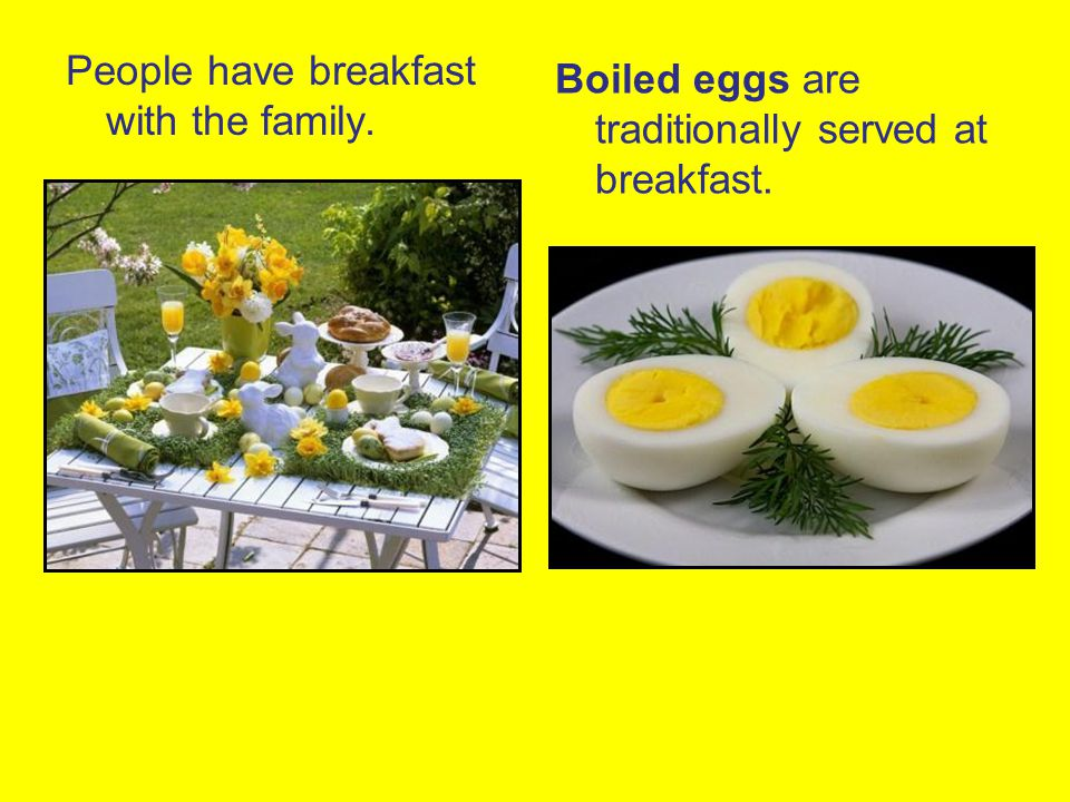 People have breakfast with the family. Boiled eggs are traditionally served at breakfast.