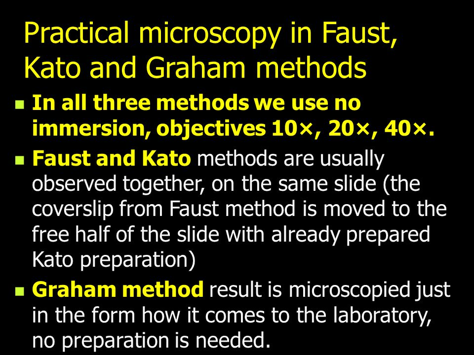 Practical microscopy in Faust, Kato and Graham methods In all three methods we use no immersion, objectives 10×, 20×, 40×. Faust and Kato methods are