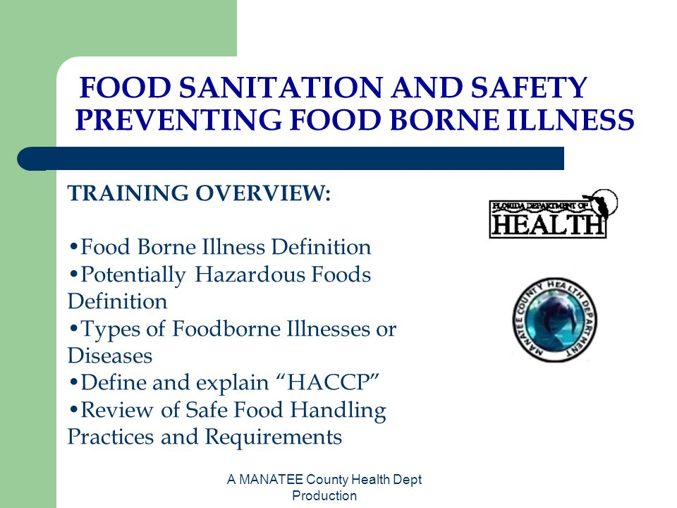 A MANATEE County Health Dept Production FOOD SANITATION AND SAFETY PREVENTING FOOD BORNE ILLNESS TRAINING OVERVIEW: Food Borne Illness Definition Pote