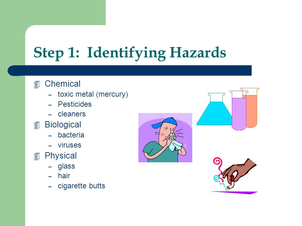 Step 1: Identifying Hazards 4 Chemical – toxic metal (mercury) – Pesticides – cleaners 4 Biological – bacteria – viruses 4 Physical – glass – hair – c