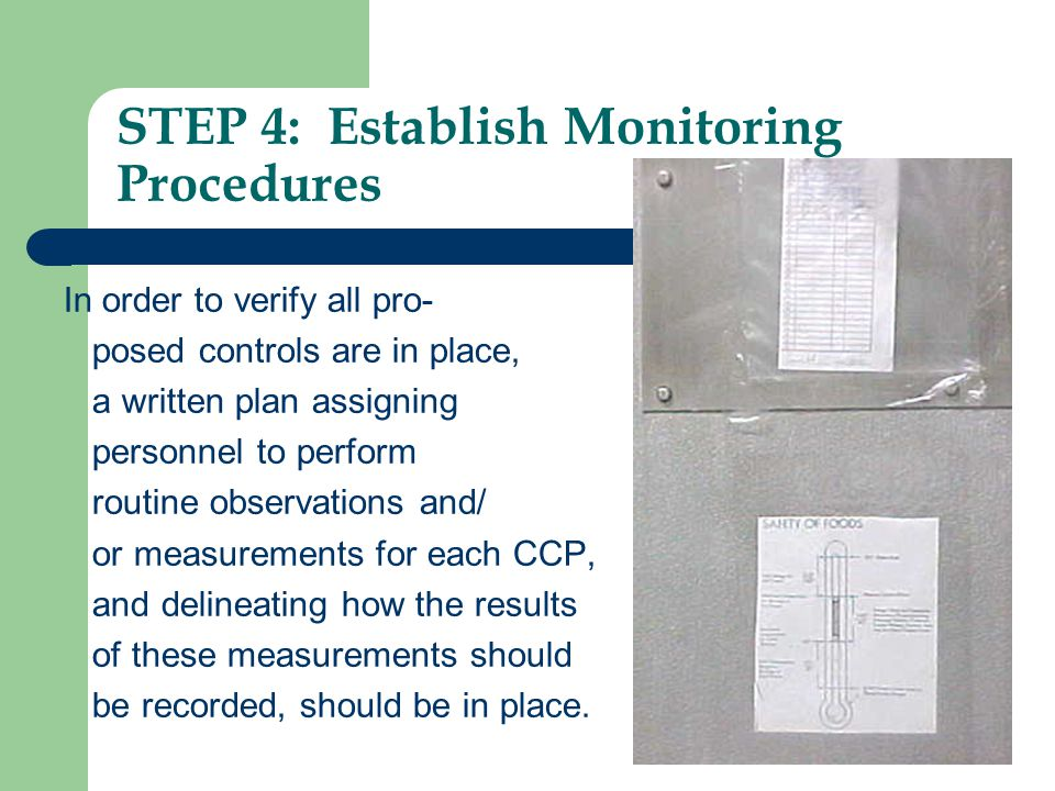STEP 4: Establish Monitoring Procedures In order to verify all pro- posed controls are in place, a written plan assigning personnel to perform routine