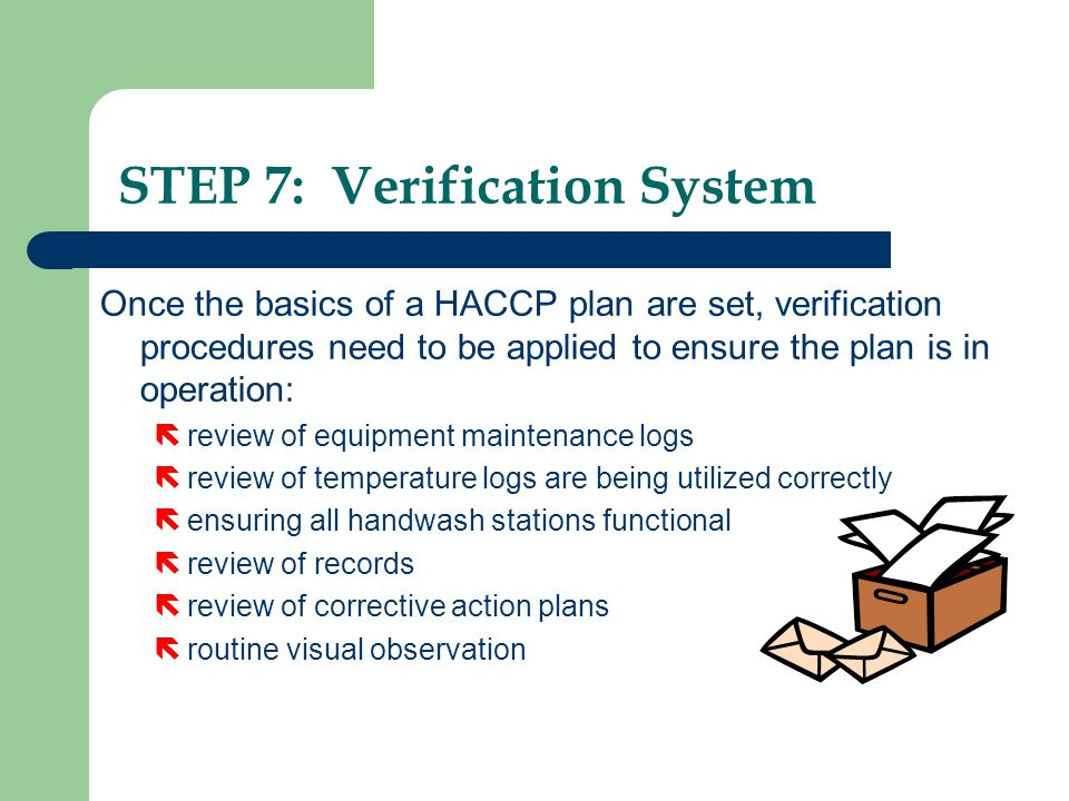 Once the basics of a HACCP plan are set, verification procedures need to be applied to ensure the plan is in operation: ë review of equipment maintena