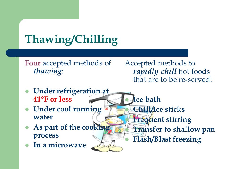 Thawing/Chilling Four Four accepted methods of thawing : Under refrigeration at 41°F or less Under cool running water As part of the cooking process I