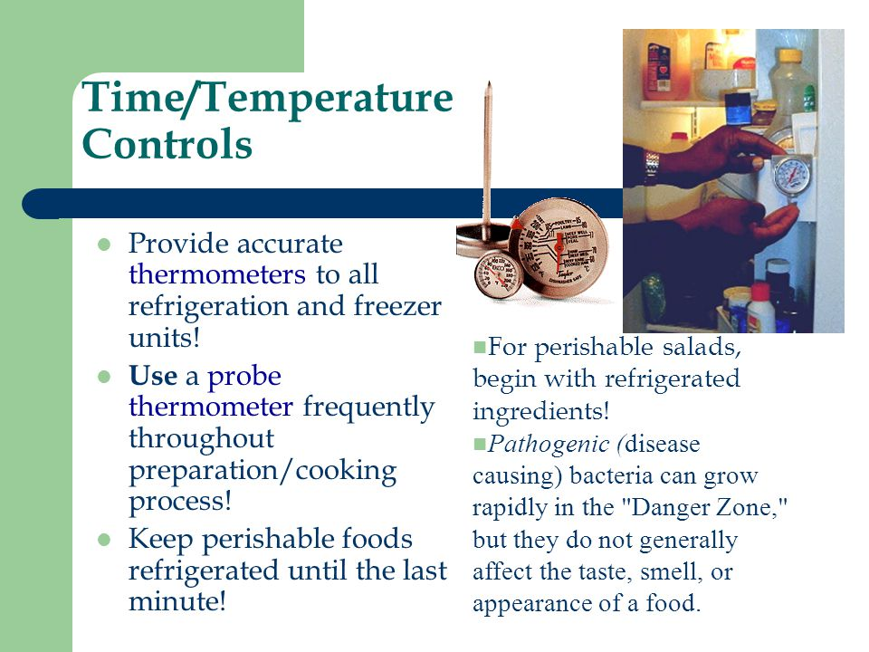 Time/Temperature Controls Provide accurate thermometers to all refrigeration and freezer units! Use a probe thermometer frequently throughout preparat
