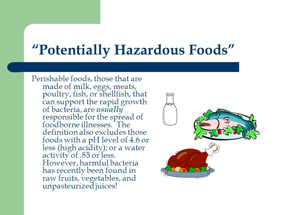 Potentially Hazardous Foods Perishable foods, those that are made of milk, eggs, meats, poultry, fish, or shellfish, that can support the rapid growth