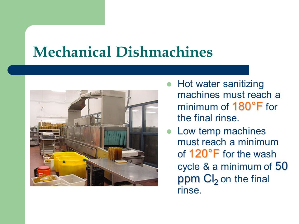 Mechanical Dishmachines 180°F Hot water sanitizing machines must reach a minimum of 180°F for the final rinse. 120°F 50 ppm Cl 2 Low temp machines mus