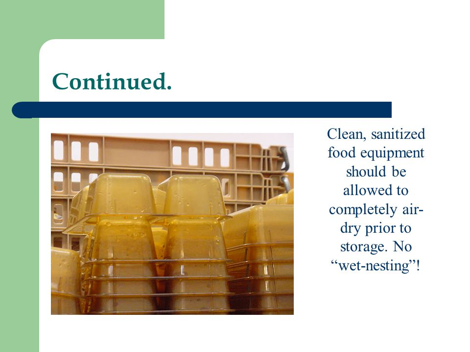 Continued. Clean, sanitized food equipment should be allowed to completely air- dry prior to storage. No wet-nesting!