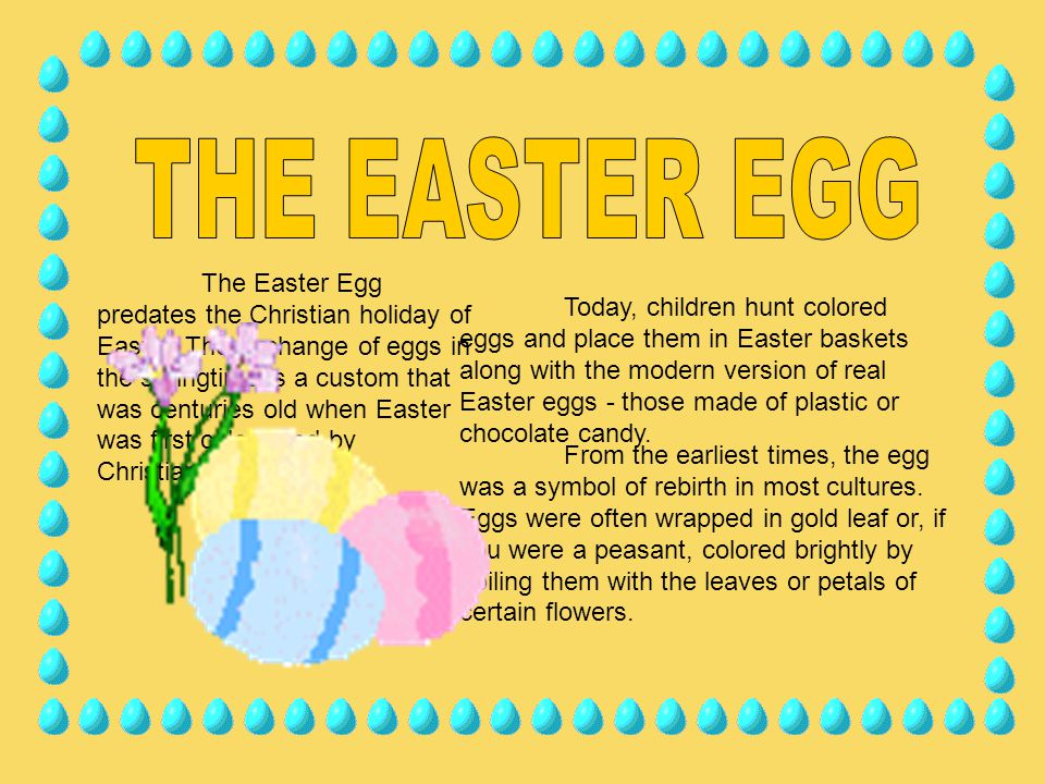 The Easter Egg predates the Christian holiday of Easter. The exchange of eggs in the springtime is a custom that was centuries old when Easter was fir