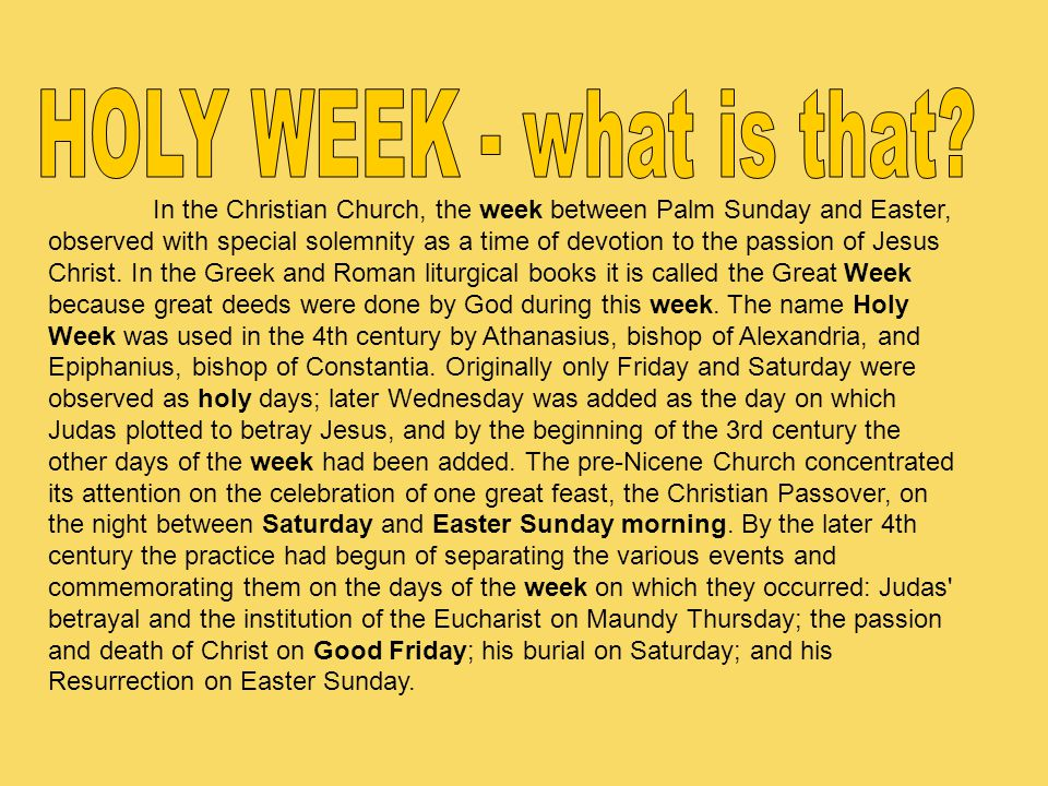 In the Christian Church, the week between Palm Sunday and Easter, observed with special solemnity as a time of devotion to the passion of Jesus Christ