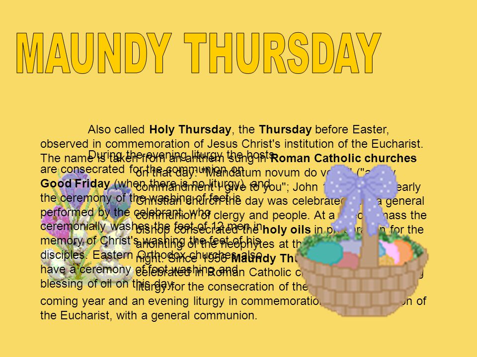 Also called Holy Thursday, the Thursday before Easter, observed in commemoration of Jesus Christ's institution of the Eucharist. The name is taken fro