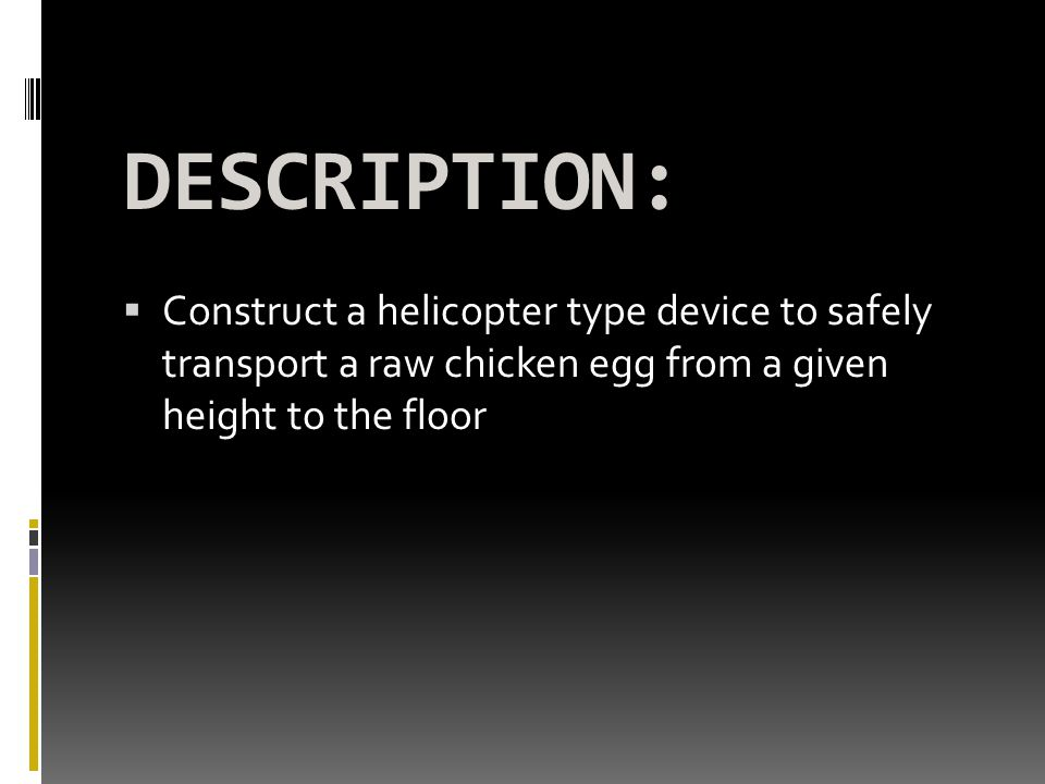 DESCRIPTION: Construct a helicopter type device to safely transport a raw chicken egg from a given height to the floor