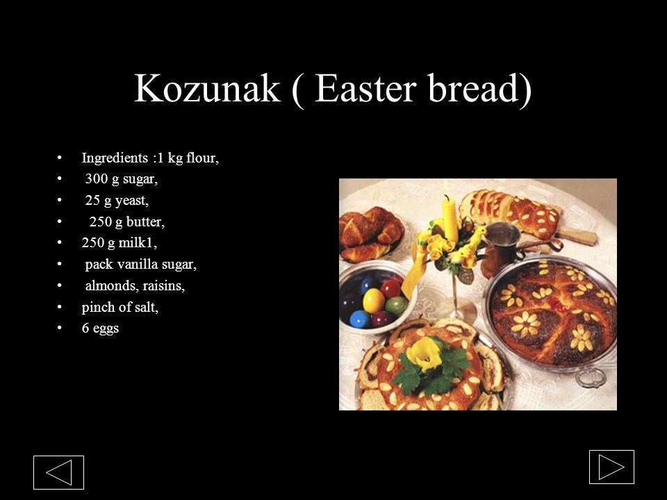Kozunak ( Easter bread) Ingredients :1 kg flour, 300 g sugar, 25 g yeast, 250 g butter, 250 g milk1, pack vanilla sugar, almonds, raisins, pinch of sa