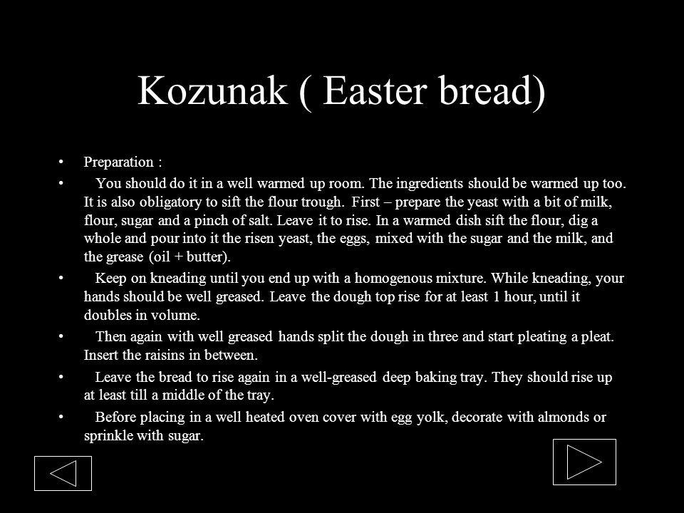 Kozunak ( Easter bread) Preparation : You should do it in a well warmed up room. The ingredients should be warmed up too. It is also obligatory to sif