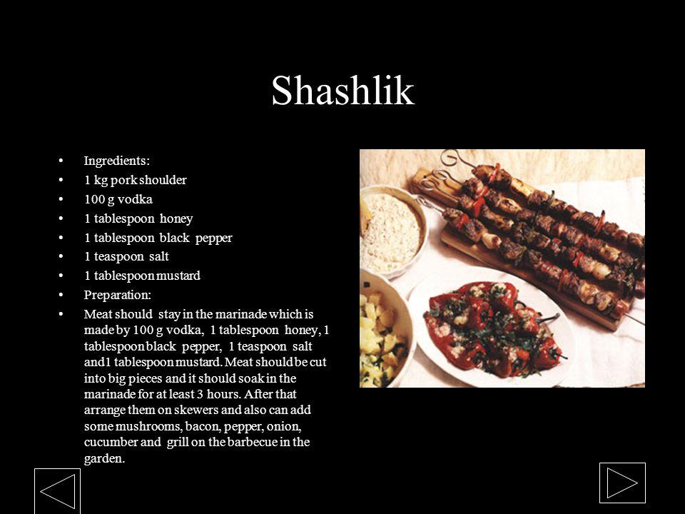 Shashlik Ingredients: 1 kg pork shoulder 100 g vodka 1 tablespoon honey 1 tablespoon black pepper 1 teaspoon salt 1 tablespoon mustard Preparation: Me