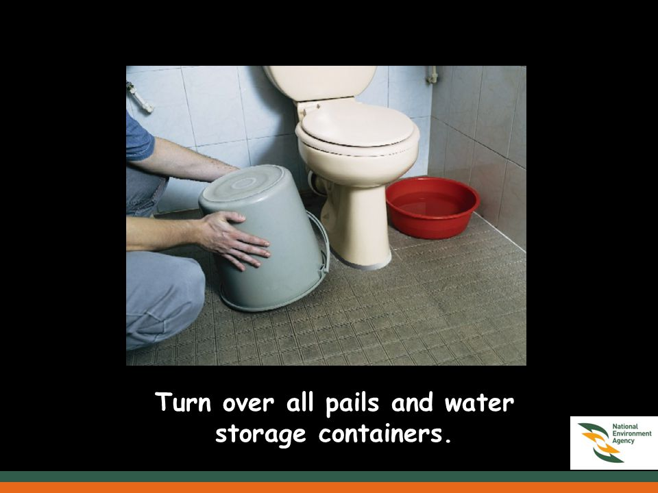 Turn over all pails and water storage containers.