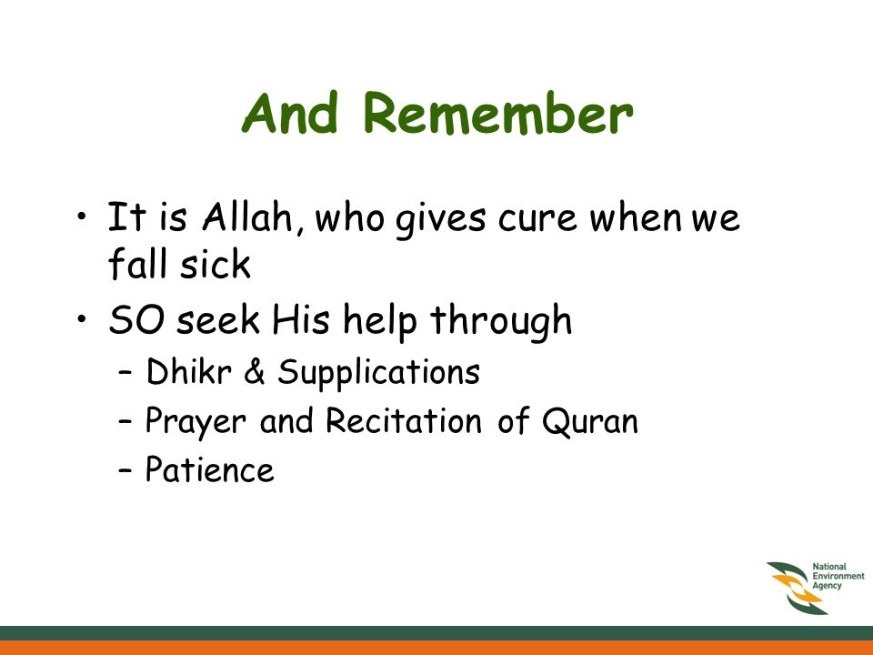 It is Allah, who gives cure when we fall sick SO seek His help through –Dhikr & Supplications –Prayer and Recitation of Quran –Patience And Remember
