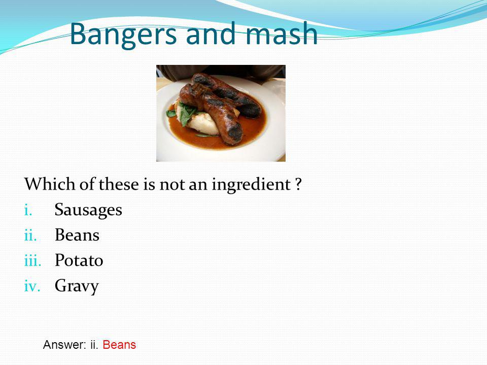 Bangers and mash Which of these is not an ingredient .
