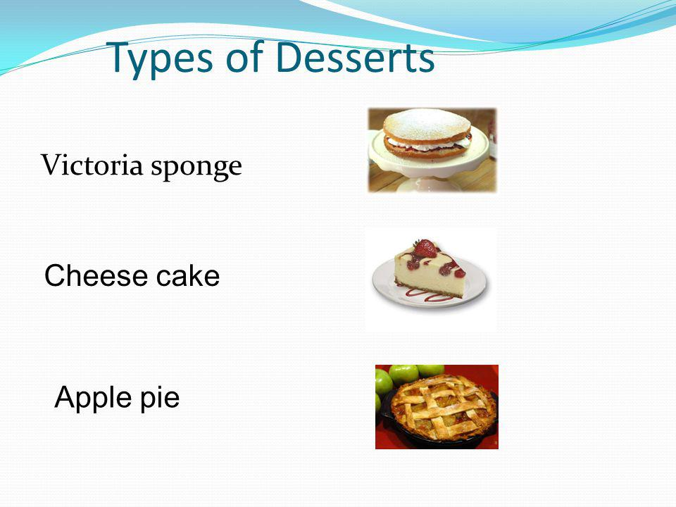 Types of Desserts Victoria sponge Cheese cake Apple pie