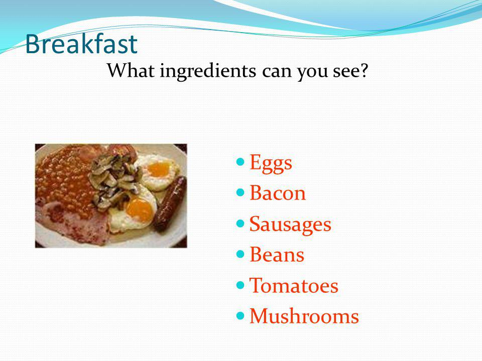 Breakfast What ingredients can you see Eggs Bacon Sausages Beans Tomatoes Mushrooms