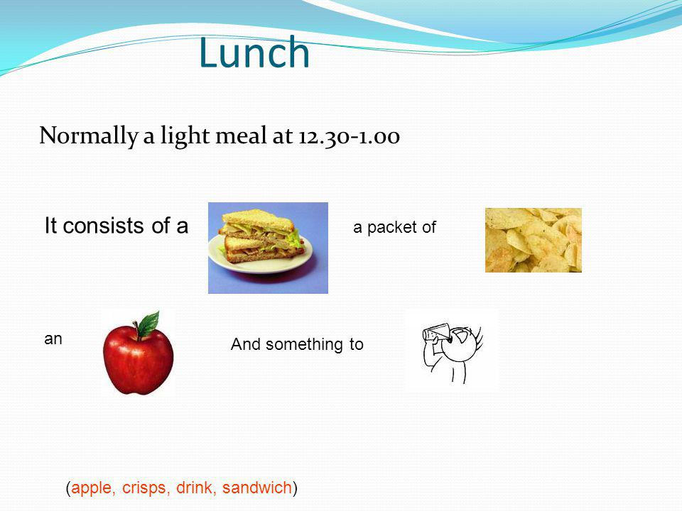 Lunch Normally a light meal at (apple, crisps, drink, sandwich) It consists of a a packet of an And something to