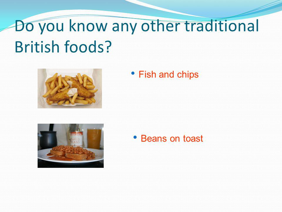 Do you know any other traditional British foods Fish and chips Beans on toast