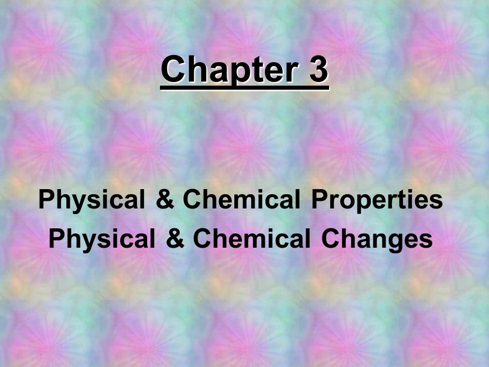 Chapter 3 Physical & Chemical Properties Physical & Chemical Changes