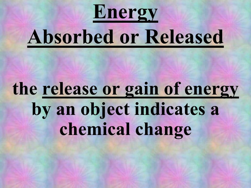 Energy Absorbed or Released the release or gain of energy by an object indicates a chemical change