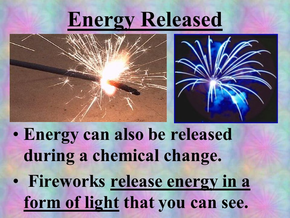 Energy Released Energy can also be released during a chemical change.