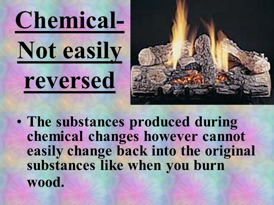 Chemical- Not easily reversed The substances produced during chemical changes however cannot easily change back into the original substances like when you burn wood.