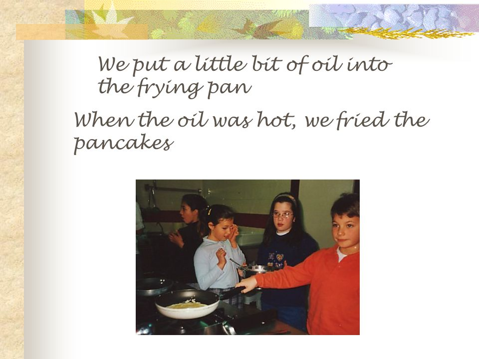 We put a little bit of oil into the frying pan When the oil was hot, we fried the pancakes
