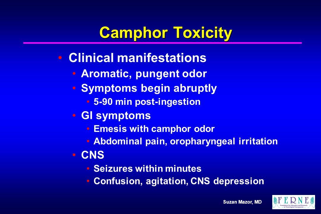 Suzan Mazor, MD Camphor Toxicity Clinical manifestations Aromatic, pungent odor Symptoms begin abruptly 5-90 min post-ingestion GI symptoms Emesis wit