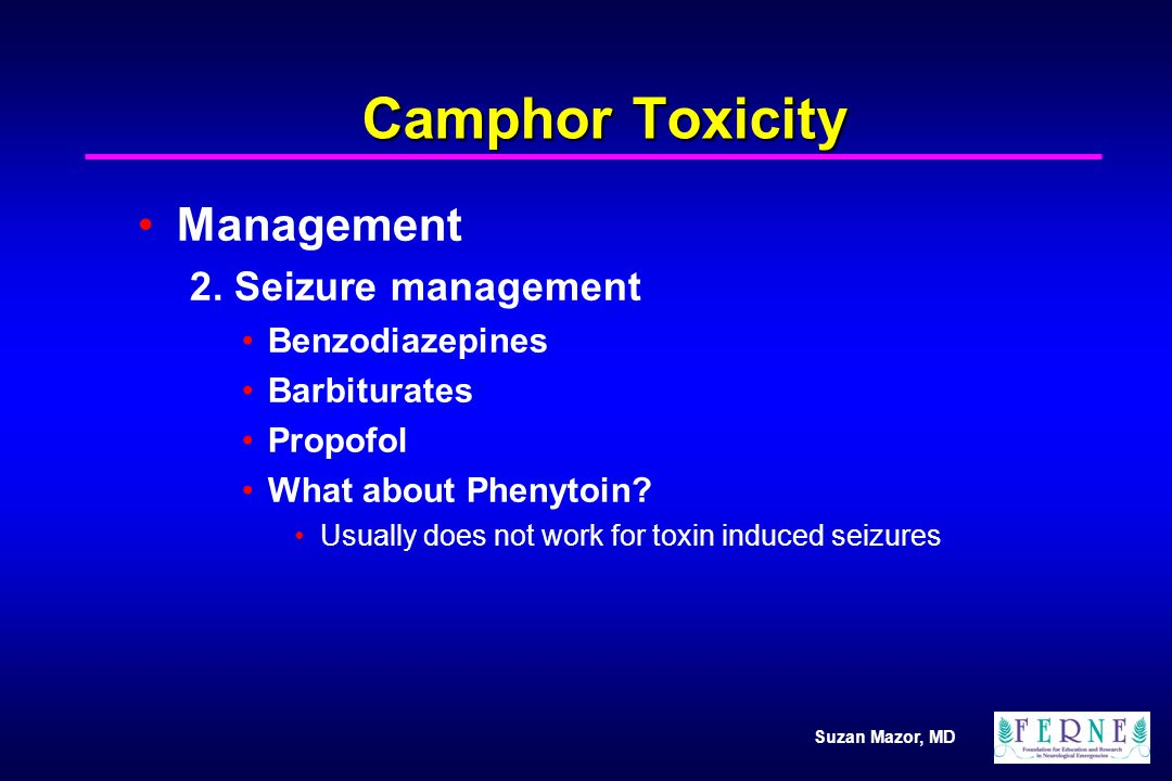 Suzan Mazor, MD Camphor Toxicity Management 2. Seizure management Benzodiazepines Barbiturates Propofol What about Phenytoin? Usually does not work fo