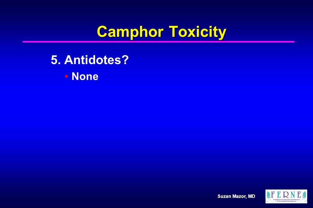Suzan Mazor, MD Camphor Toxicity 5. Antidotes? None